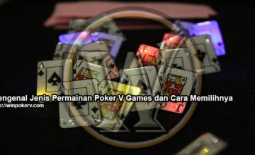 Mengenal Jenis Permainan Poker V Games dan Cara Memilihnya